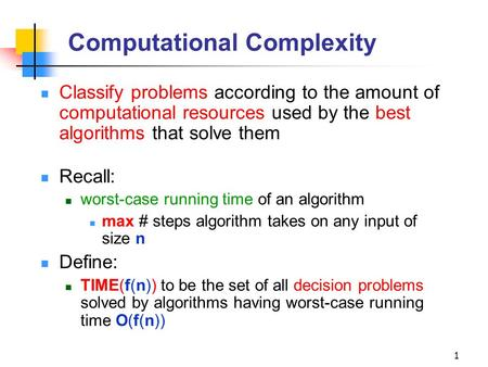 1 Computational Complexity Classify problems according to the amount of computational resources used by the best algorithms that solve them Recall: worst-case.