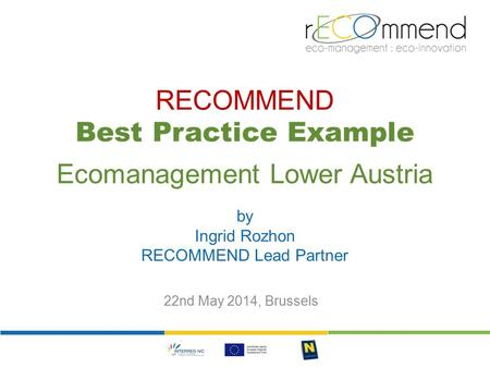 RECOMMEND Best Practice Example Ecomanagement Lower Austria by Ingrid Rozhon RECOMMEND Lead Partner 22nd May 2014, Brussels.