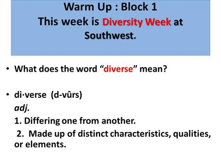 "Diversity Week at Southwest Warm Up : Block 1 This week is Diversity Week at Southwest. What does the word ""diverse"" mean? di·verse (d-vûrs) adj. 1. Differing."