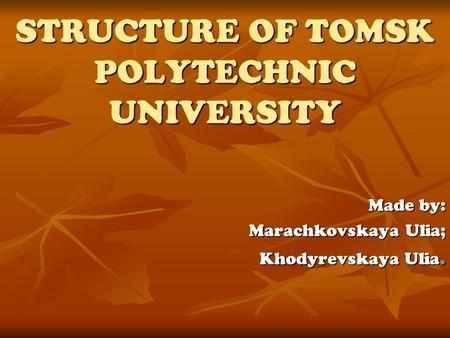 Made by: Marachkovskaya Ulia; Khodyrevskaya Ulia. STRUCTURE OF TOMSK POLYTECHNIC UNIVERSITY.