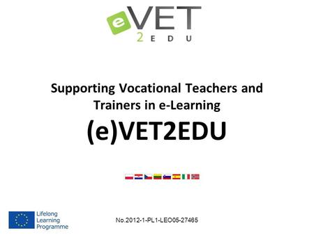 Supporting Vocational Teachers and Trainers in e-Learning (e)VET2EDU No.2012-1-PL1-LEO05-27465.