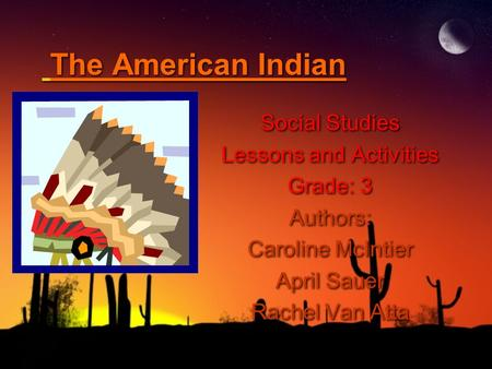 The American Indian Social Studies Lessons and Activities Grade: 3 Authors: Caroline McIntier April Sauer Rachel Van Atta Social Studies Lessons and Activities.