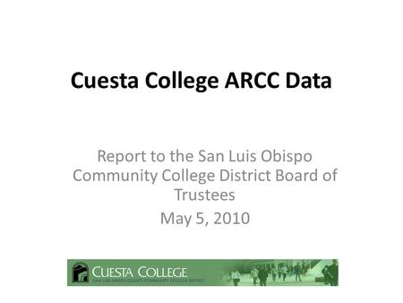 Cuesta College ARCC Data Report to the San Luis Obispo Community College District Board of Trustees May 5, 2010.