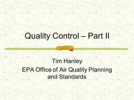 Quality Control – Part II Tim Hanley EPA Office of Air Quality Planning and Standards.