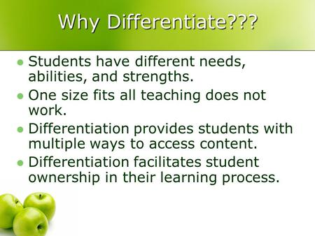 Why Differentiate??? Students have different needs, abilities, and strengths. One size fits all teaching does not work. Differentiation provides students.