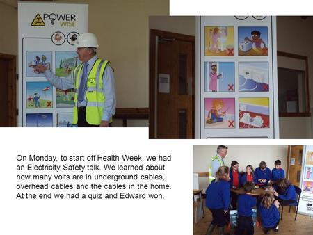 On Monday, to start off Health Week, we had an Electricity Safety talk. We learned about how many volts are in underground cables, overhead cables and.