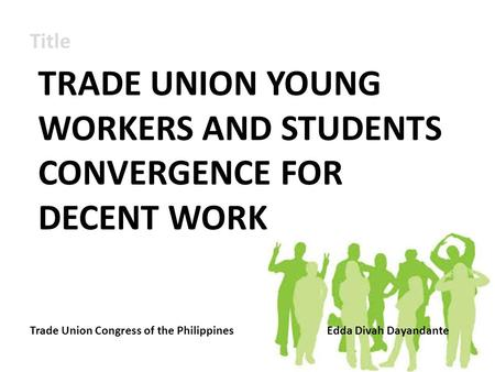 Title TRADE UNION YOUNG WORKERS AND STUDENTS CONVERGENCE FOR DECENT WORK Trade Union Congress of the PhilippinesEdda Divah Dayandante.