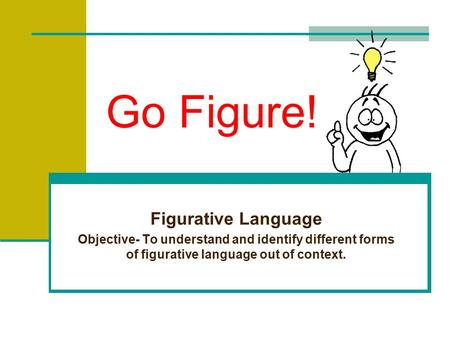 Go Figure! Figurative Language Objective- To understand and identify different forms of figurative language out of context.