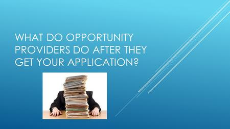 WHAT DO OPPORTUNITY PROVIDERS DO AFTER THEY GET YOUR APPLICATION?
