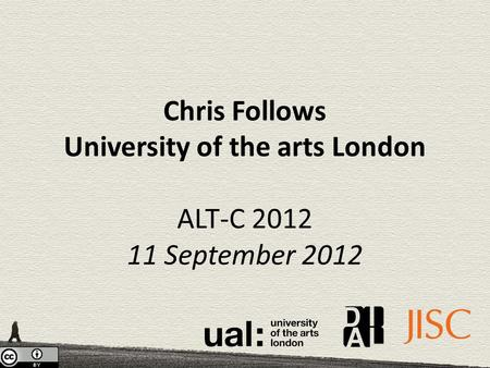 Chris Follows University of the arts London ALT-C 2012 11 September 2012.