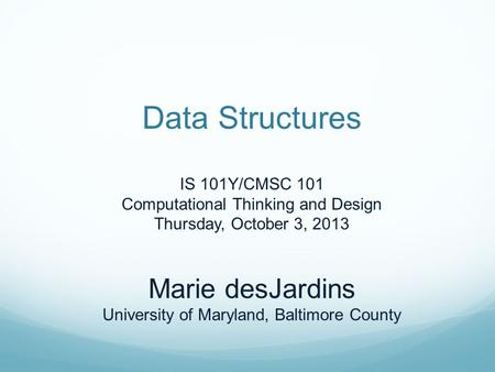 Data Structures IS 101Y/CMSC 101 Computational Thinking and Design Thursday, October 3, 2013 Marie desJardins University of Maryland, Baltimore County.