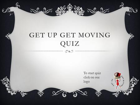 GET UP GET MOVING QUIZ To start quiz click on our logo.
