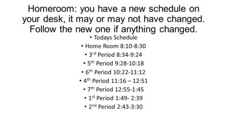 Homeroom: you have a new schedule on your desk, it may or may not have changed. Follow the new one if anything changed. Todays Schedule Home Room 8:10-8:30.