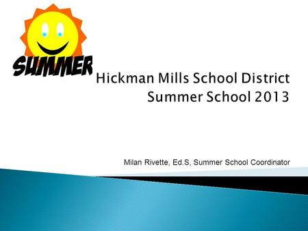 Milan Rivette, Ed.S, Summer School Coordinator.  The Hickman Mills School District provided summer school in the core academic areas of Communication.