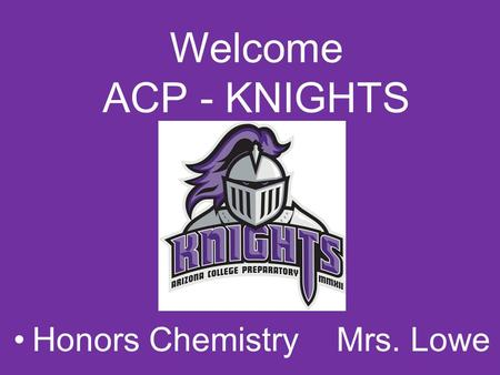 Welcome ACP - KNIGHTS Honors Chemistry Mrs. Lowe.