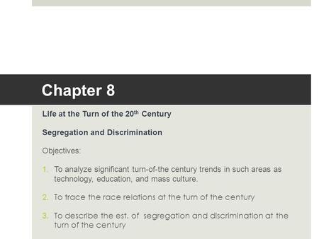 Chapter 8 Life at the Turn of the 20 th Century Segregation and Discrimination Objectives: 1.To analyze significant turn-of-the century trends in such.