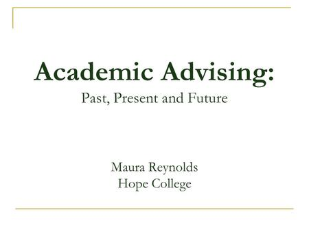 Academic Advising: Past, Present and Future Maura Reynolds Hope College.