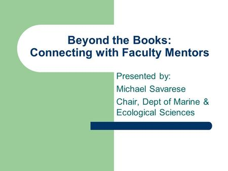Beyond the Books: Connecting with Faculty Mentors Presented by: Michael Savarese Chair, Dept of Marine & Ecological Sciences.
