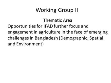 Working Group II Thematic Area Opportunities for IFAD further focus and engagement in agriculture in the face of emerging challenges in Bangladesh (Demographic,