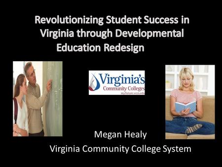 Megan Healy Virginia Community College System. VIRGINIA'S COMMUNITY COLLEGES 23 colleges on 40 campuses 287,000+ Annual Headcount Students 128,000+ Annual.