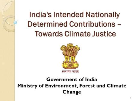 <strong>Indias</strong> Intended Nationally Determined Contributions – Towards <strong>Climate</strong> Justice 1 Government <strong>of</strong> <strong>India</strong> Ministry <strong>of</strong> Environment, Forest and <strong>Climate</strong> Change.