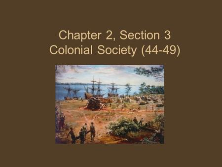 Chapter 2, Section 3 Colonial Society (44-49). Main Idea Colonists developed different ways of living as they continued to grow and develop their own.