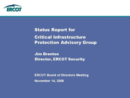 November 14, 2006 ERCOT Board of Directors Meeting Status Report for Critical Infrastructure Protection Advisory Group Jim Brenton Director, ERCOT Security.