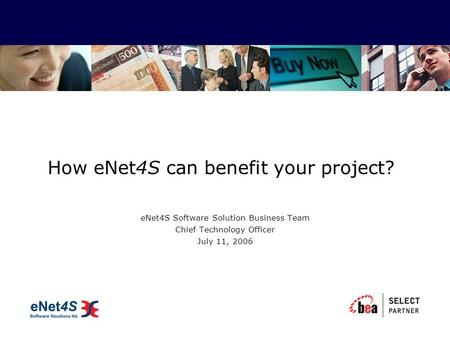 How eNet4S can benefit your project? eNet4S Software Solution Business Team Chief Technology Officer July 11, 2006.