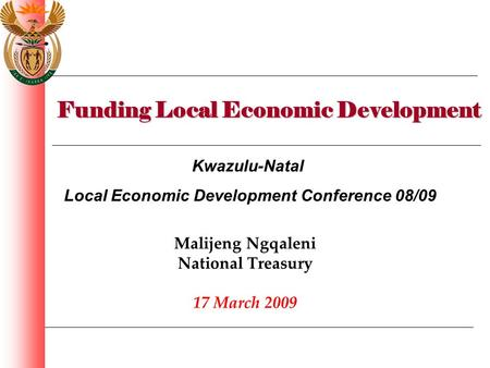 Funding Local Economic Development Malijeng Ngqaleni National Treasury 17 March 2009 Kwazulu-Natal Local Economic Development Conference 08/09.