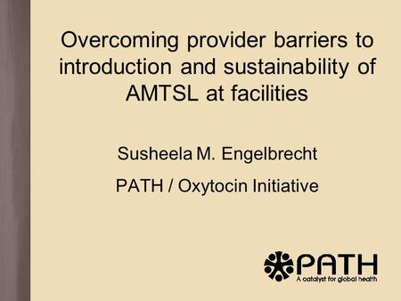 Overcoming provider barriers to introduction and sustainability of AMTSL at facilities Susheela M. Engelbrecht PATH / Oxytocin Initiative.
