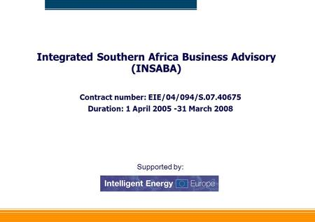 Integrated Southern Africa Business Advisory (INSABA) Contract number: EIE/04/094/S.07.40675 Duration: 1 April 2005 -31 March 2008 Supported by: