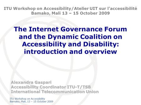 International Telecommunication Union ITU Workshop on Accessibility Bamako, Mali, 13 – 15 October 2009 The Internet Governance Forum and the Dynamic Coalition.