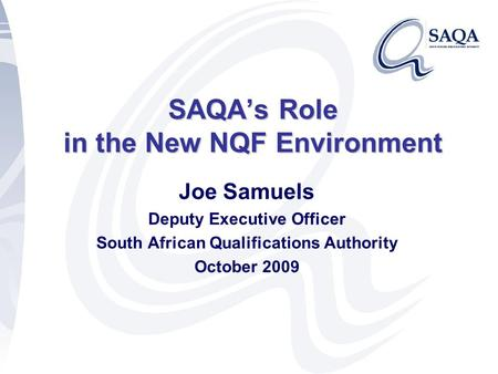 SAQA's Role in the New NQF Environment Joe Samuels Deputy Executive Officer South African Qualifications Authority October 2009.