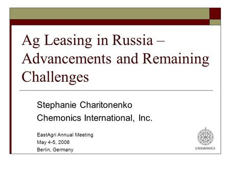 Ag Leasing in Russia – Advancements and Remaining Challenges Stephanie Charitonenko Chemonics International, Inc. EastAgri Annual Meeting May 4-5, 2006.