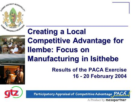 Creating a Local Competitive Advantage for Ilembe: Focus on Manufacturing in Isithebe Results of the PACA Exercise 16 - 20 February 2004.