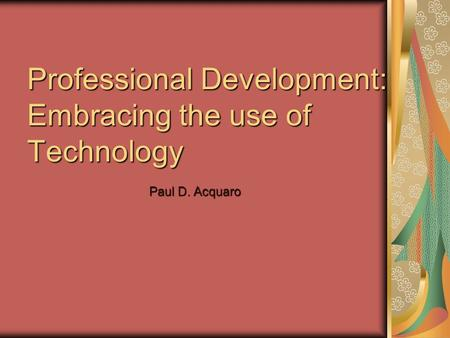 Professional Development: Embracing the use of Technology Paul D. Acquaro.