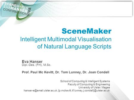 SceneMaker Intelligent Multimodal Visualisation of Natural Language Scripts Eva Hanser Dipl.-Des. (FH), M.Sc. Prof. Paul Mc Kevitt, Dr. Tom Lunney, Dr.