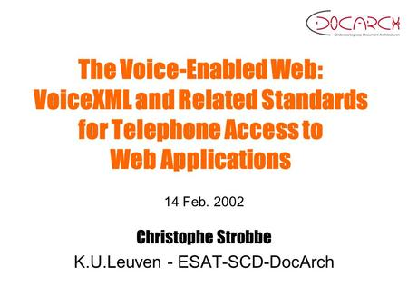 The Voice-Enabled Web: VoiceXML and Related Standards for Telephone Access to Web Applications 14 Feb. 2002 Christophe Strobbe K.U.Leuven - ESAT-SCD-DocArch.