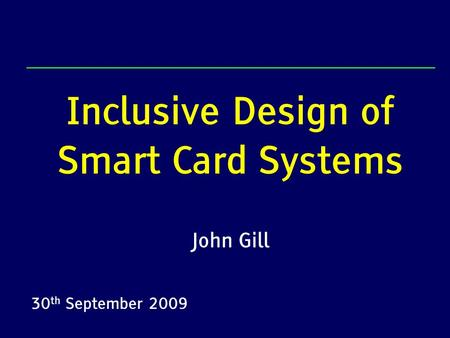 Inclusive Design of Smart Card Systems John Gill 30 th September 2009.