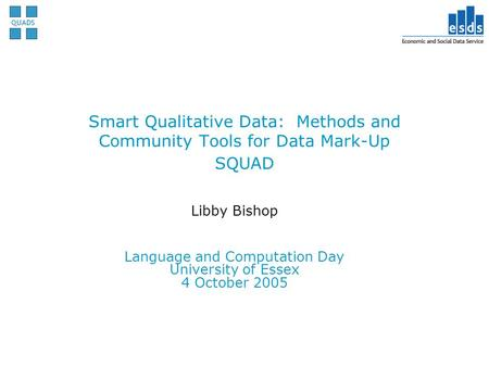 Smart Qualitative Data: Methods and Community Tools for Data Mark-Up SQUAD Libby Bishop Language and Computation Day University of Essex 4 October 2005.