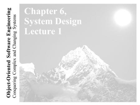 Conquering Complex and Changing Systems Object-<strong>Oriented</strong> Software Engineering Chapter 6, System Design Lecture 1.