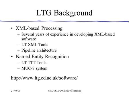 27/03/01CROSSMARC kick-off meeting LTG Background XML-based Processing –Several years of experience in developing XML-based software –LT XML Tools –Pipeline.