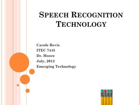 S PEECH R ECOGNITION T ECHNOLOGY Carole Bevis ITEC 7445 Dr. Moore July, 2013 Emerging Technology.