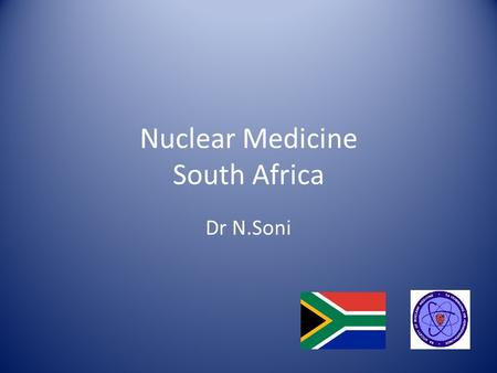 Nuclear Medicine South Africa Dr N.Soni. South Africa Population ~ 52 million with a 1,2% annual growth ~ 2800 km of coastline GDP ~ 384 billion USD 11.