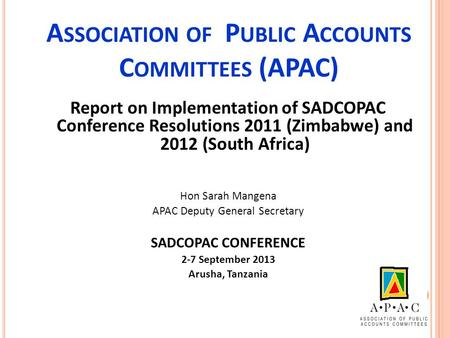 A SSOCIATION OF P UBLIC A CCOUNTS C OMMITTEES (APAC) Report on Implementation of SADCOPAC Conference Resolutions 2011 (Zimbabwe) and 2012 (South Africa)