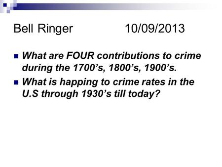 Bell Ringer 10/09/2013 What are FOUR contributions to crime during the 1700's, 1800's, 1900's. What is happing to crime rates in the U.S through 1930's.