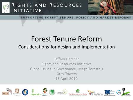 Forest Tenure Reform Considerations for design and implementation Jeffrey Hatcher Rights and Resources Initiative Global Issues in Governance, MegaFlorestais.