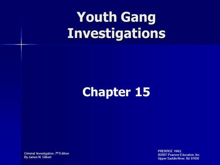Criminal Investigation, 7 th Edition By James N. Gilbert PRENTICE HALL ©2007 Pearson Education, Inc. Upper Saddle River, NJ 07458 Youth Gang Investigations.