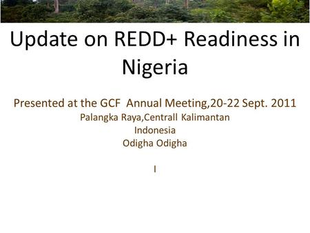 Update on REDD+ Readiness in Nigeria Presented at the GCF Annual Meeting,20-22 Sept. 2011 Palangka Raya,Centrall Kalimantan Indonesia Odigha Odigha I.