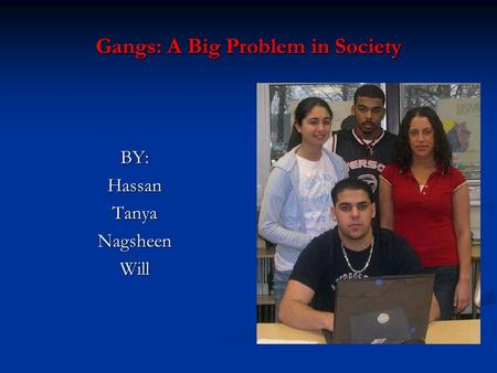 Gangs: A Big Problem in Society BY:HassanTanyaNagsheenWill.